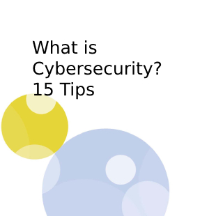 What is Cybersecurity? 15 Tips
